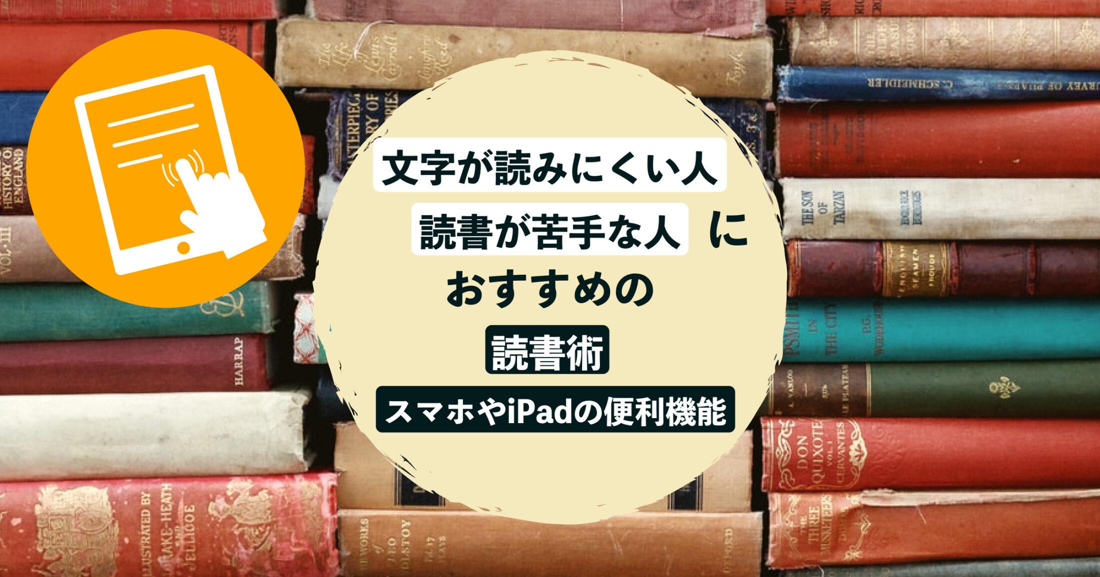 文字が読みにくい人、読書が苦手な人におすすめの読書術&スマホやiPadの便利機能